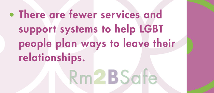 There are fewer services and support systems to help LGBT people plan ways to leave their relationships.